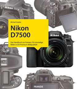 Nikon D7500 – Das Kamerabuch von Gradias,  Michael
