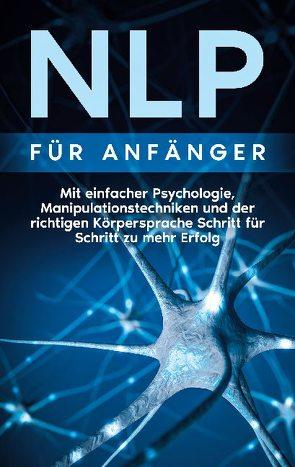 NLP für Anfänger: Mit einfacher Psychologie, Manipulationstechniken und der richtigen Körpersprache Schritt für Schritt zu mehr Erfolg von Lehmann,  Boris