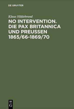 No Intervention. Die Pax Britannica und Preußen 1865/66–1869/70 von Hildebrand,  Klaus