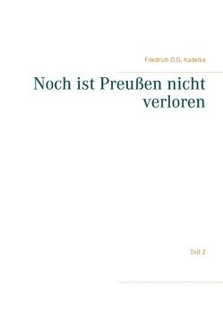 Noch ist Preußen nicht verloren von Kadelka,  Friedrich O. G.