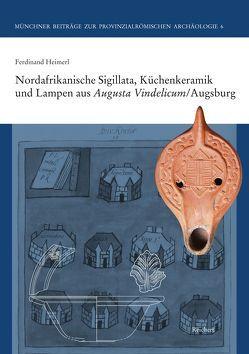 Nordafrikanische Sigillata, Küchenkeramik und Lampen aus Augusta Vindelicum/Augsburg von Heimerl,  Ferdinand