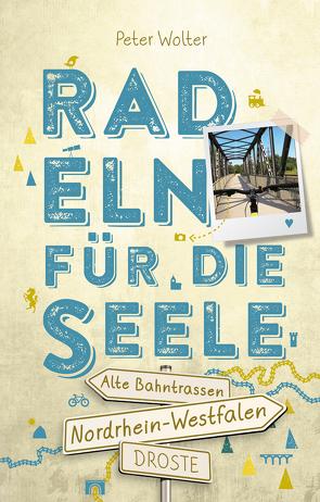 Nordrhein-Westfalen – Alte Bahntrassen Radeln für die Seele von Wolter,  Peter