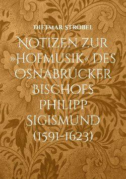 Notizen zur »Hofmusik« des Osnabrücker Bischofs Philipp Sigismund (1591-1623) von Ströbel,  Dietmar