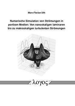Numerische Simulation von Strömungen in porösen Medien: Von nanoskaligen laminaren bis zu makroskaligen turbulenten Strömungen von Uth,  Marc-Florian