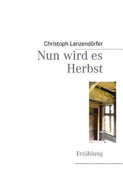 Nun wird es Herbst von Lanzendörfer,  Christoph