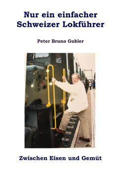 Nur ein einfacher Schweizer Lokführer von Gubler,  Peter Bruno