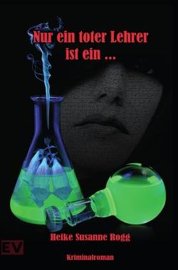 Nur ein toter Lehrer ist ein… von Rogg,  Heike Susanne, Verlag,  Elvea