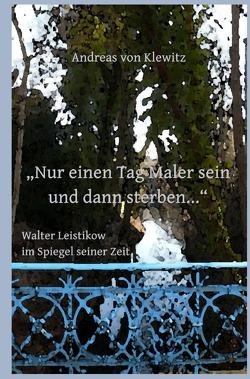 """""""Nur einen Tag Maler sein und dann sterben…"""" – Walter Leistikow im Spiegel seiner Zeit von von Klewitz,  Andreas"""