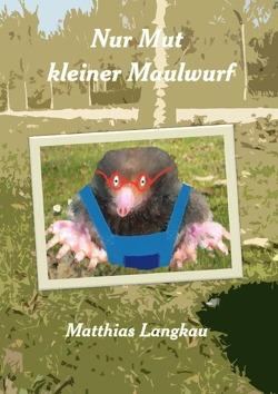 Nur Mut kleiner Maulwurf von Langkau,  Matthias