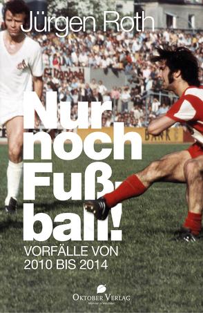 Nur noch Fußball! von Roth,  Jürgen