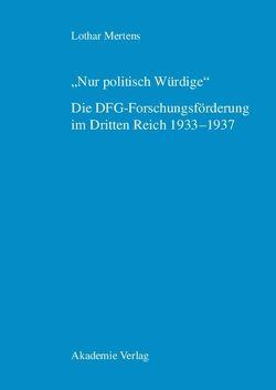 """""""Nur politisch Würdige"""". Die DFG-Forschungsförderung im Dritten Reich 1933–1937 von Mertens,  Lothar"""