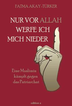 Nur vor Allah werfe ich mich nieder von Akay-Türker,  Fatma