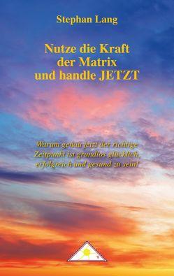Nutze die Kraft der Matrix und handle JETZT von Lang,  Stephan