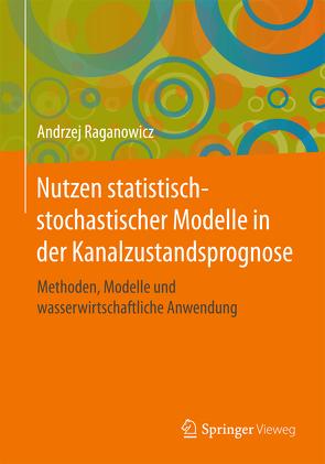 Nutzen statistisch-stochastischer Modelle in der Kanalzustandsprognose von Raganowicz,  Andrzej