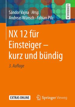 NX 12 für Einsteiger – kurz und bündig von Pilz,  Fabian, Vajna,  Sandor, Wünsch,  Andreas