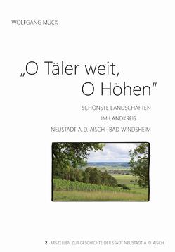 O Täler weit, O Höhen Schönste Landschaften im Landkreis Neustadt a.d. Aisch – Bad Windsheim von Mück,  Wolfgang