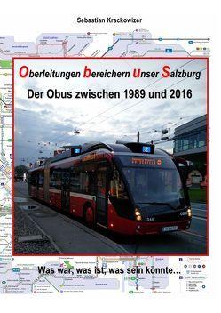 Oberleitungen bereichern unser Salzburg – Der Obus zwischen 1989 und 2016: Was war, was ist, was sein könnte… von Krackowizer,  Sebastian