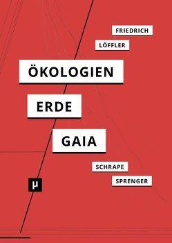 Ökologien der Erde von Friedrich,  Alexander, Löffler,  Petra, Schrape,  Niklas, Sprenger,  Florian