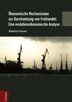 Ökonomische Mechanismen zur Durchsetzung von Freihandel: Eine evolutionsökonomische Analyse von Krause,  Stefanie
