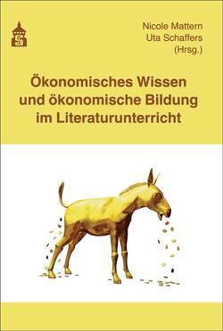 Ökonomisches Wissen und ökonomische Bildung im Literaturunterricht von Mattern,  Nicole, Schaffers,  Uta