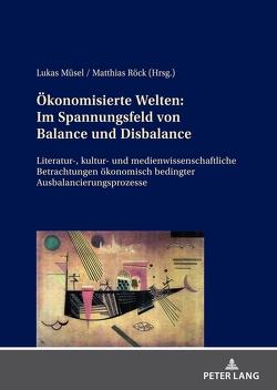 Ökonomisierte Welten: Im Spannungsfeld von Balance und Disbalance von Müsel,  Lukas, Röck,  Matthias
