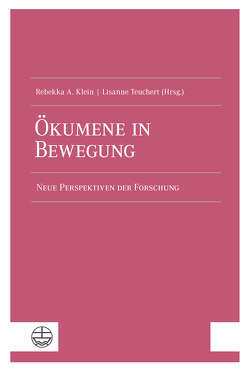 Ökumene in Bewegung von Klein,  Rebekka A., Teuchert,  Lisanne