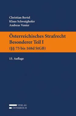 Österreichisches Strafrecht. Besonderer Teil I (§§ 75 bis 168d StGB) von Bertel,  Christian, Schwaighofer,  Klaus, Venier,  Andreas