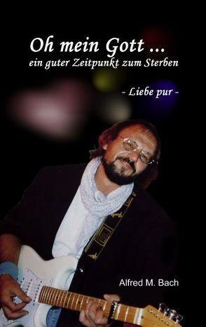 Oh mein Gott … ein guter Zeitpunkt zum Sterben von Bach,  Alfred Michael, Kirchzell,  kukmedien.de