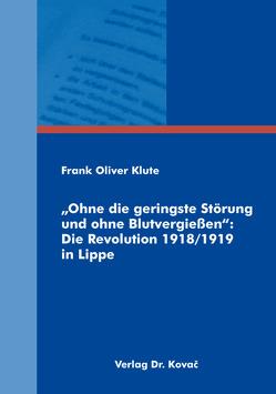 """""""Ohne die geringste Störung und ohne Blutvergießen"""": Die Revolution 1918/1919 in Lippe von Klute,  Frank Oliver"""