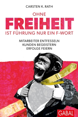 Ohne Freiheit ist Führung nur ein F-Wort von Hilgenstöhler,  Judith, Langenscheidt,  Florian, Rath,  Carsten K.