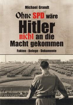 Ohne SPD wäre Hitler nicht an die Macht gekommen von Grandt,  Michael