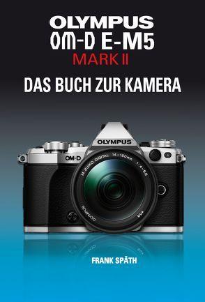 OLYMPUS OM-D E-M5 MARK II   DAS BUCH ZUR KAMERA von Späth,  Frank