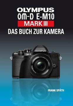 OLYMPUS OM-D E-M10 Mark III Das Buch zur Kamera von Spaeth,  Frank