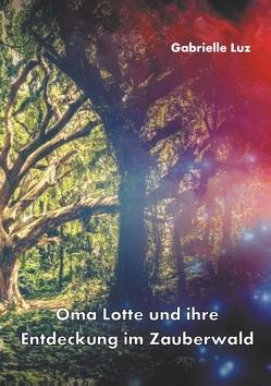 Oma Lotte und ihre Entdeckung im Zauberwald von Luz,  Gabrielle