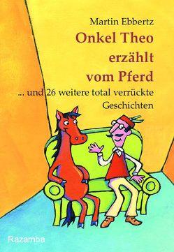 Onkel Theo erzählt vom Pferd … . und 26 weitere total verrückte Geschichten von Ebbertz,  Martin, Lechner,  Maria