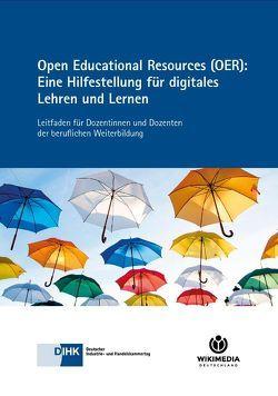 Open Educational Resources (OER): Eine Hilfestellung für digitales Lehren und Lernen von DIHK e.V., Wikimedia Deutschland e.V.
