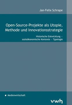 Open-Source-Projekte als Utopie, Methode und Innovationsstrategie von Schrape,  Jan-Felix