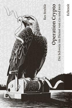 Operation Crypto. Die Schweiz im Dienst von CIA und BND. von Res,  Strehle