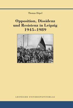 Opposition, Dissidenz und Resistenz in Leipzig 1945-1989 von Höpel,  Thomas