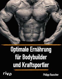 Optimale Ernährung für Bodybuilder und Kraftsportler von Rauscher,  Philipp