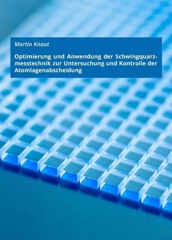 Optimierung und Anwendung der Schwingquarzmesstechnik zur Untersuchung und Kontrolle der Atomlagenabscheidung von Knaut,  Martin