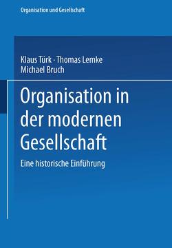 Organisation in der modernen Gesellschaft von Bruch,  Michael, Lemke,  Thomas, Türk,  Klaus