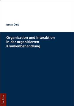 Organisation und Interaktion in der organisierten Krankenbehandlung von Özlü,  Ismail