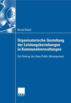 Organisatorische Gestaltung der Leistungsbeziehungen in Kommunalverwaltungen von Frese,  Prof. Dr. Erich, Rubel,  Bernd