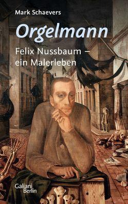 Orgelmann. Felix Nussbaum – ein Malerleben von Müller-Haas,  Marlene, Schaevers,  Mark