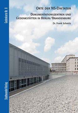 Orte der NS-Diktatur – Dokumentationszentren und Gedenkstätten in Berlin / Brandenburg von Schmitz,  Frank