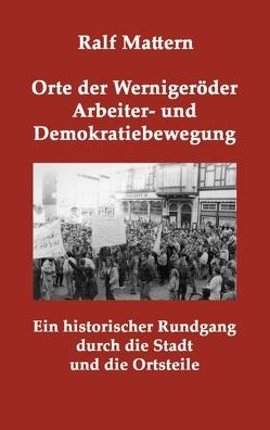Orte der Wernigeröder Arbeiter- und Demokratiebewegung von Mattern,  Ralf