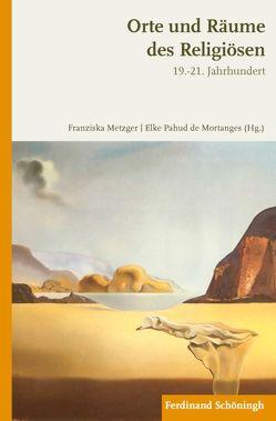 Orte und Räume des Religiösen im 19.-21. Jahrhundert von de Mortanges,  Elke Pahud, Metzger,  Franziska