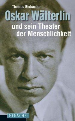 Oskar Wälterlin und sein Theater der Menschlichkeit von Blubacher,  Thomas