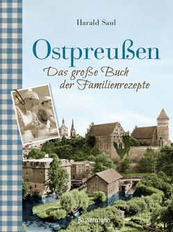 Ostpreußen – Das große Buch der Familienrezepte von Saul,  Harald
